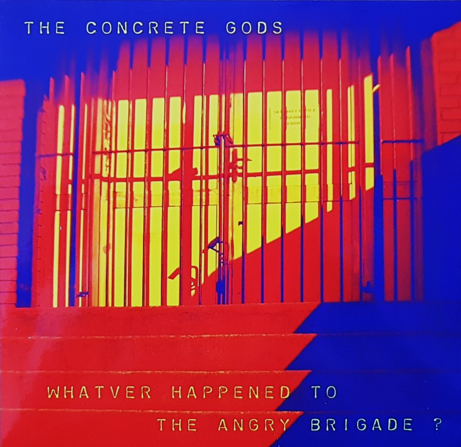 "The Concrete Gods ""Whatever happened to the angry brigade?"""